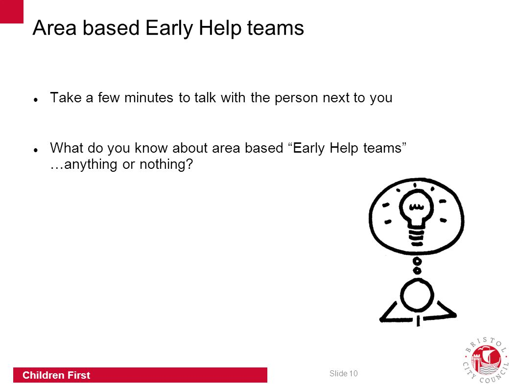 "Slide 10 Children First Take a few minutes to talk with the person next to you What do you know about area based ""Early Help teams"" …anything or nothi"