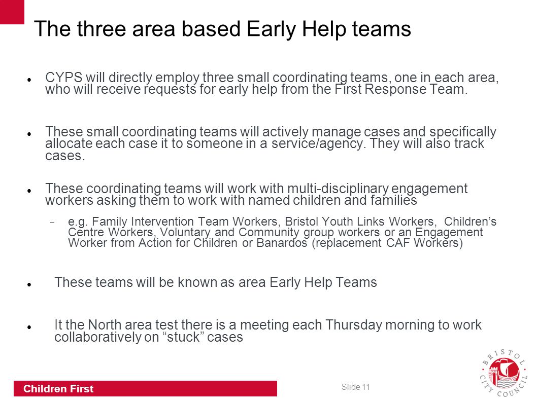 Slide 11 Children First CYPS will directly employ three small coordinating teams, one in each area, who will receive requests for early help from the First Response Team.