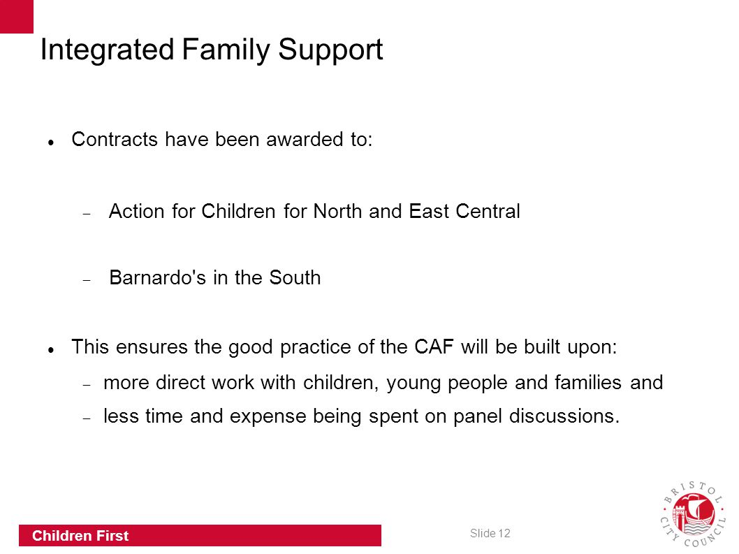 Slide 12 Children First Integrated Family Support Contracts have been awarded to:  Action for Children for North and East Central  Barnardo s in the South This ensures the good practice of the CAF will be built upon:  more direct work with children, young people and families and  less time and expense being spent on panel discussions.