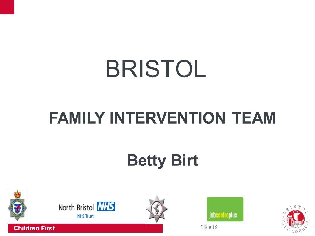 Slide 19 Children First BRISTOL FAMILY INTERVENTION TEAM Betty Birt