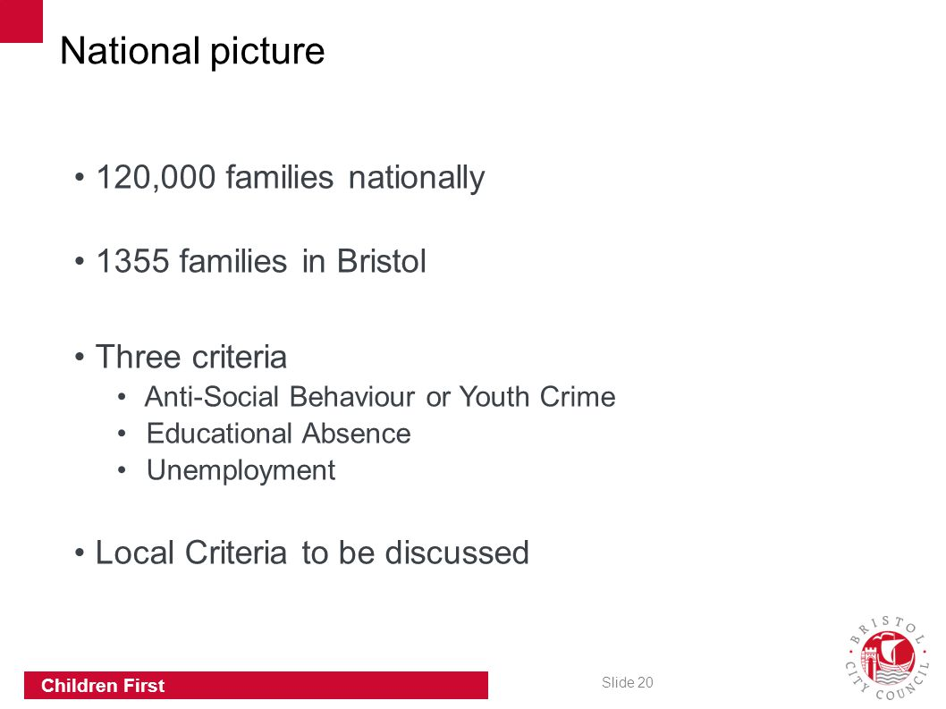 Slide 20 Children First 120,000 families nationally 1355 families in Bristol Three criteria Anti-Social Behaviour or Youth Crime Educational Absence Unemployment Local Criteria to be discussed National picture