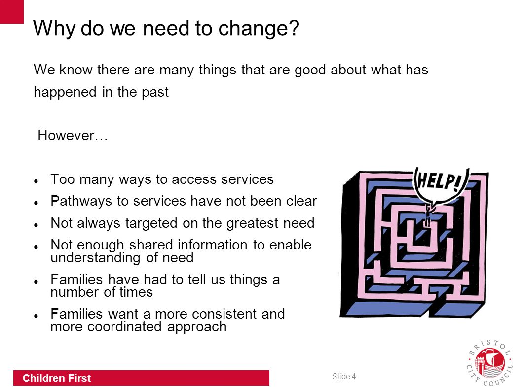 Slide 4 Children First We know there are many things that are good about what has happened in the past However… Too many ways to access services Pathways to services have not been clear Not always targeted on the greatest need Not enough shared information to enable understanding of need Families have had to tell us things a number of times Families want a more consistent and more coordinated approach Why do we need to change?