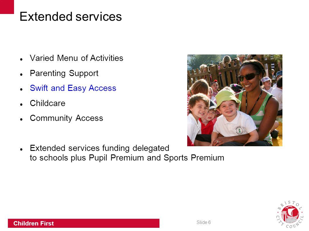 Slide 6 Children First Varied Menu of Activities Parenting Support Swift and Easy Access Childcare Community Access Extended services funding delegated to schools plus Pupil Premium and Sports Premium Extended services