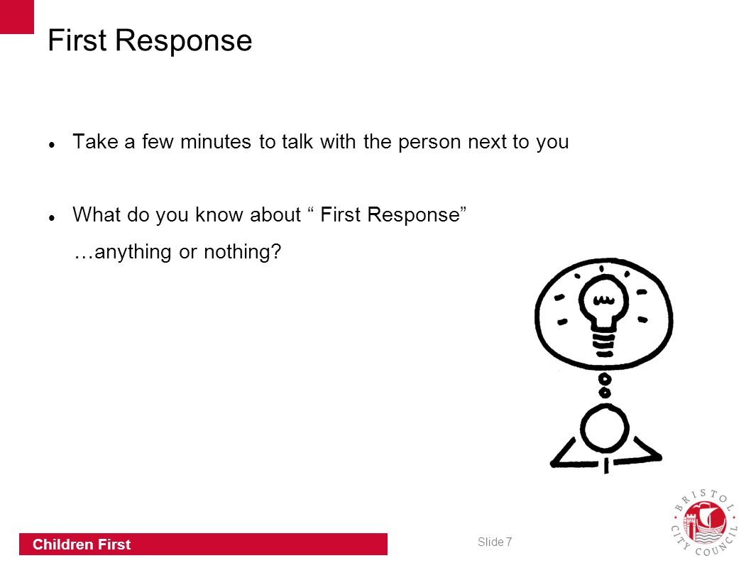 "Slide 7 Children First Take a few minutes to talk with the person next to you What do you know about "" First Response"" …anything or nothing? First Res"