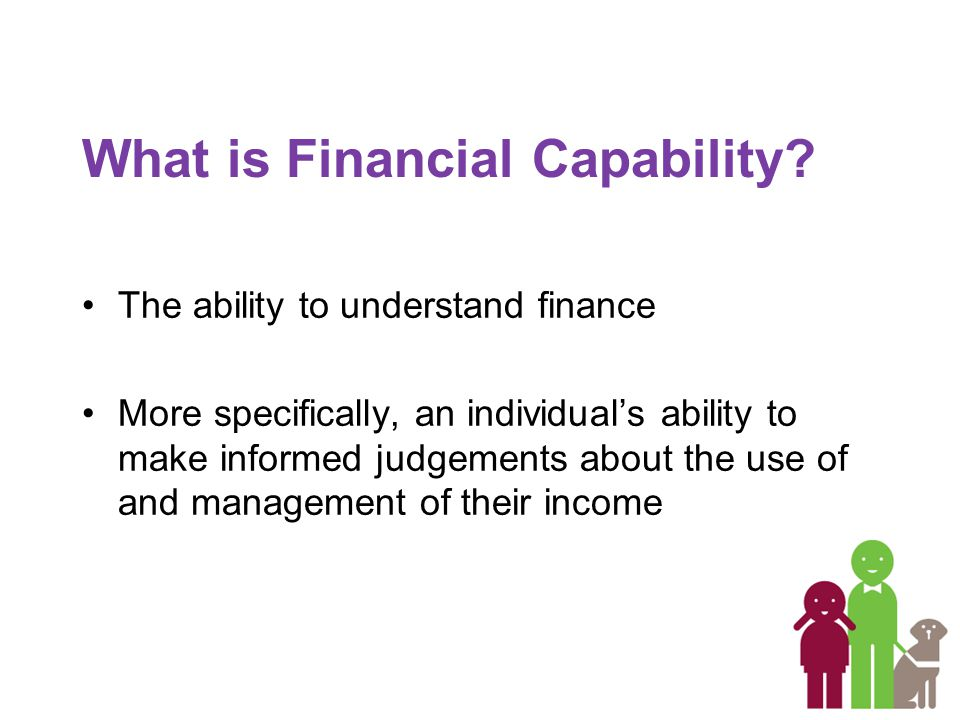 The ability to understand finance More specifically, an individual's ability to make informed judgements about the use of and management of their income What is Financial Capability