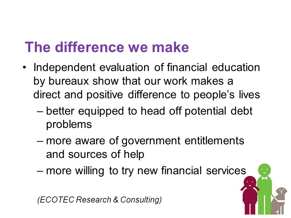 The difference we make Independent evaluation of financial education by bureaux show that our work makes a direct and positive difference to people's lives –better equipped to head off potential debt problems –more aware of government entitlements and sources of help –more willing to try new financial services (ECOTEC Research & Consulting)
