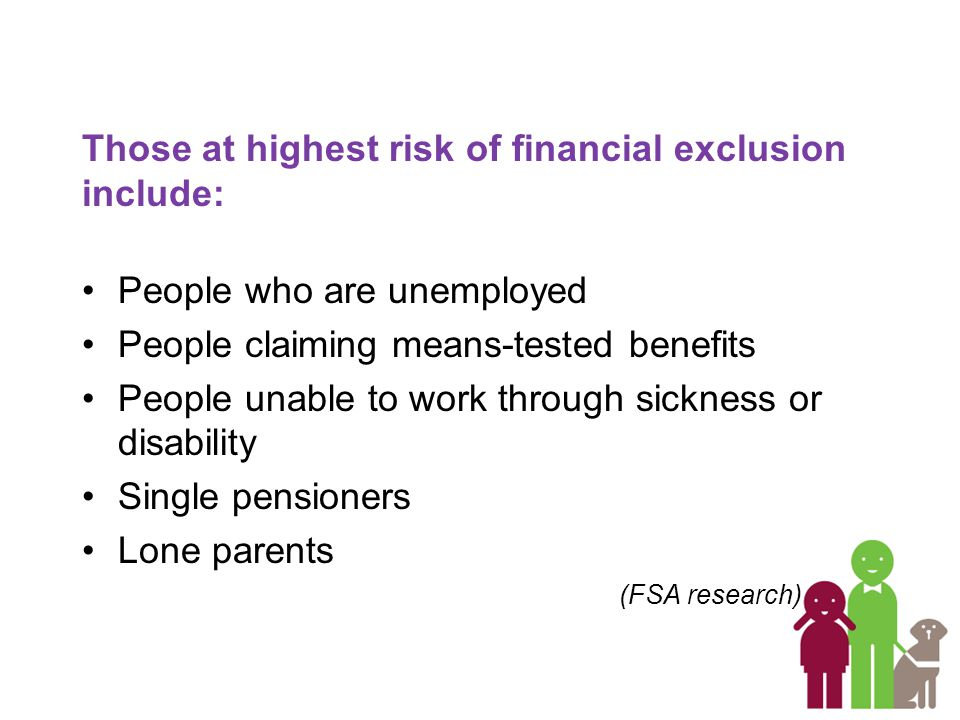 Those at highest risk of financial exclusion include: People who are unemployed People claiming means-tested benefits People unable to work through sickness or disability Single pensioners Lone parents (FSA research)