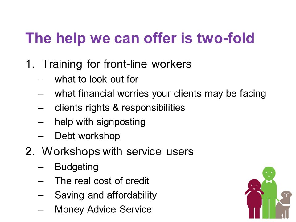 The help we can offer is two-fold 1.Training for front-line workers –what to look out for –what financial worries your clients may be facing –clients rights & responsibilities –help with signposting –Debt workshop 2.Workshops with service users –Budgeting –The real cost of credit –Saving and affordability –Money Advice Service