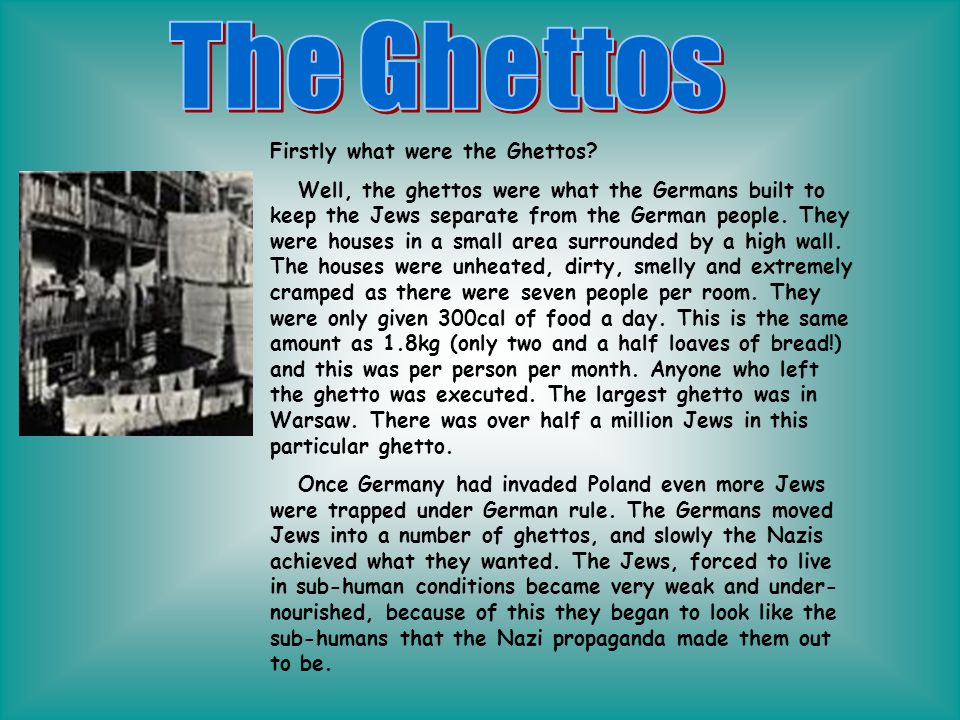 Firstly what were the Ghettos? Well, the ghettos were what the Germans built to keep the Jews separate from the German people. They were houses in a s