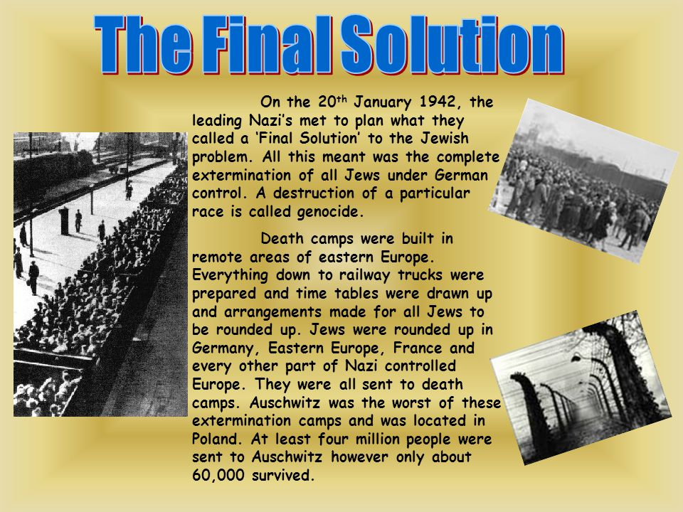 On the 20 th January 1942, the leading Nazi's met to plan what they called a 'Final Solution' to the Jewish problem. All this meant was the complete e