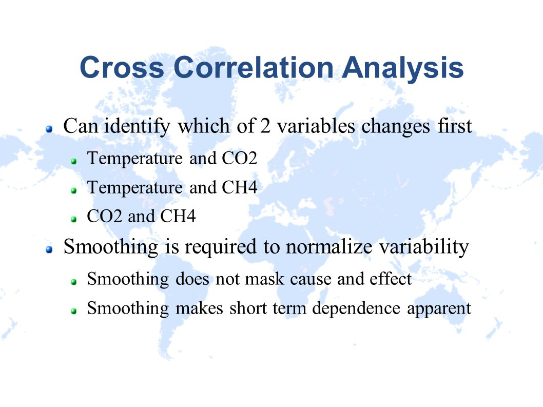 Cross Correlation Analysis Can identify which of 2 variables changes first Temperature and CO2 Temperature and CH4 CO2 and CH4 Smoothing is required t