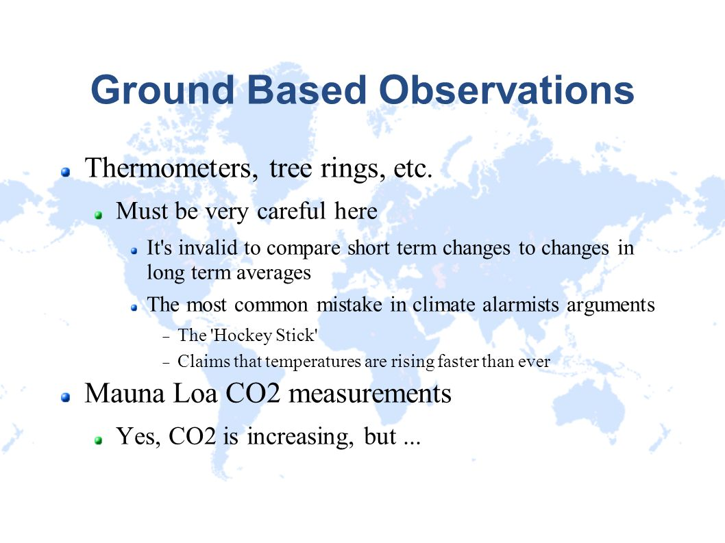 Ground Based Observations Thermometers, tree rings, etc. Must be very careful here It's invalid to compare short term changes to changes in long term