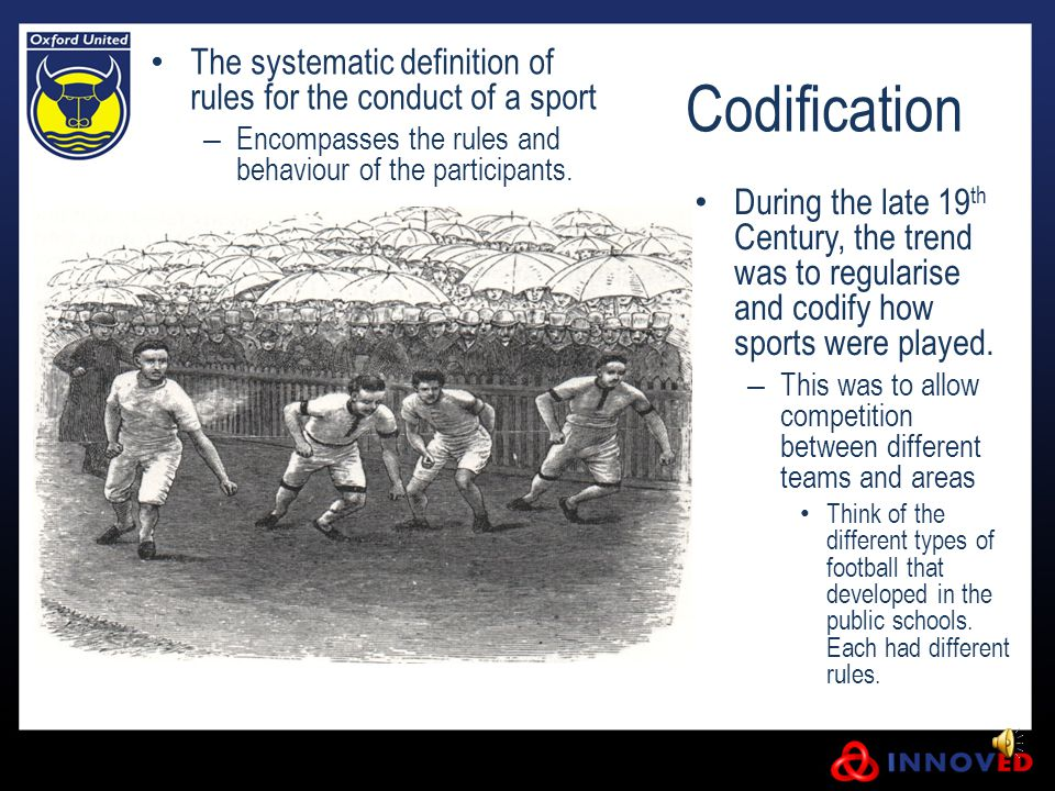 Codification The systematic definition of rules for the conduct of a sport – Encompasses the rules and behaviour of the participants. During the late
