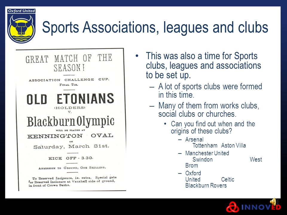 Sports Associations, leagues and clubs This was also a time for Sports clubs, leagues and associations to be set up. – A lot of sports clubs were form