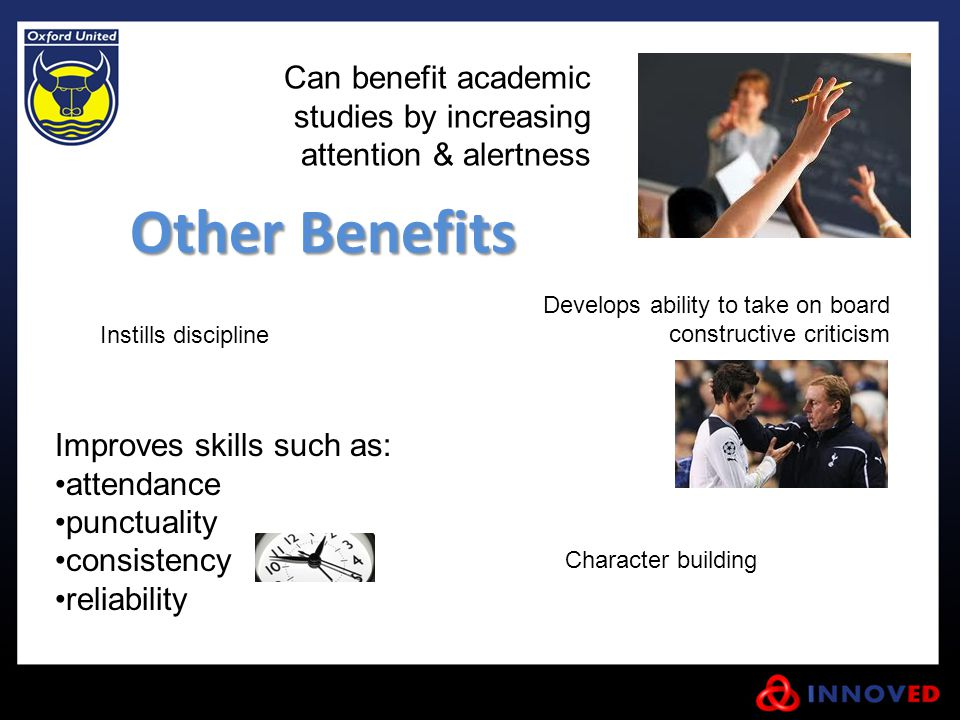 Other Benefits Instills discipline Improves skills such as: attendance punctuality consistency reliability Can benefit academic studies by increasing attention & alertness Develops ability to take on board constructive criticism Character building