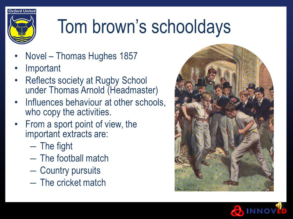 Tom brown's schooldays Novel – Thomas Hughes 1857 Important Reflects society at Rugby School under Thomas Arnold (Headmaster) Influences behaviour at other schools, who copy the activities.