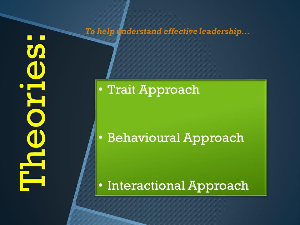 Theories: Trait Approach Behavioural Approach Interactional Approach Trait Approach Behavioural Approach Interactional Approach To help understand eff