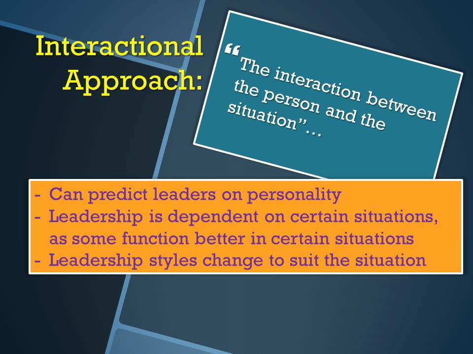 """Interactional Approach:  The interaction between the person and the situation""""… -Can predict leaders on personality -Leadership is dependent on certa"""