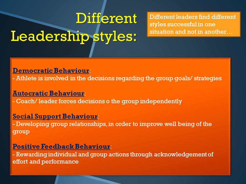 Different Leadership styles: Democratic Behaviour : - Athlete is involved in the decisions regarding the group goals/ strategies Autocratic Behaviour