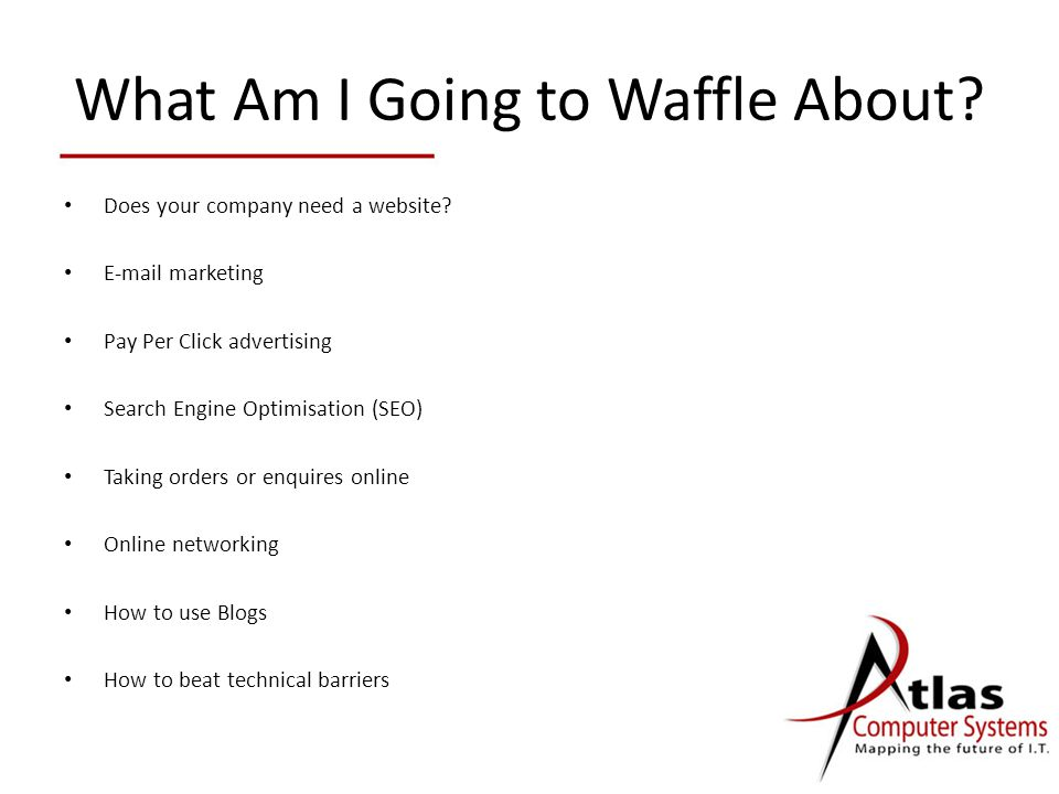 What Am I Going to Waffle About? Does your company need a website? E-mail marketing Pay Per Click advertising Search Engine Optimisation (SEO) Taking