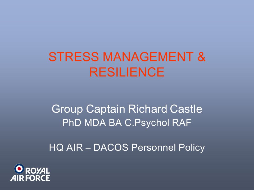 STRESS MANAGEMENT & RESILIENCE Group Captain Richard Castle PhD MDA BA C.Psychol RAF HQ AIR – DACOS Personnel Policy