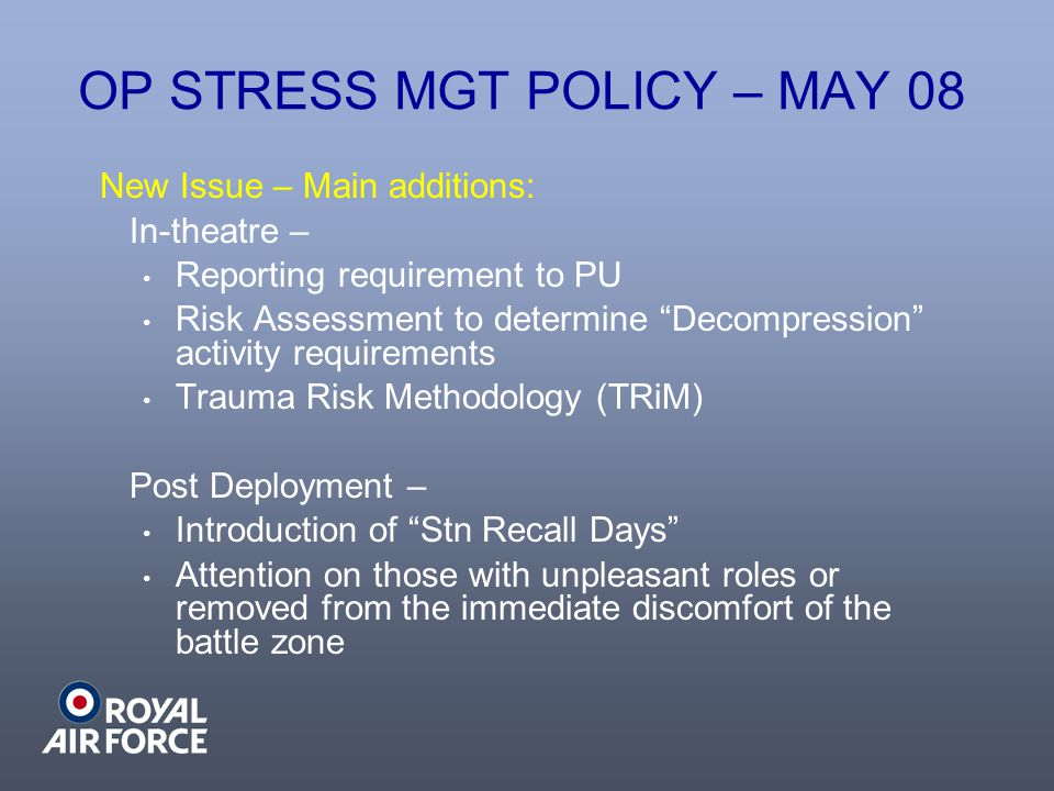 OP STRESS MGT POLICY – MAY 08 New Issue – Main additions: In-theatre – Reporting requirement to PU Risk Assessment to determine Decompression activity requirements Trauma Risk Methodology (TRiM) Post Deployment – Introduction of Stn Recall Days Attention on those with unpleasant roles or removed from the immediate discomfort of the battle zone
