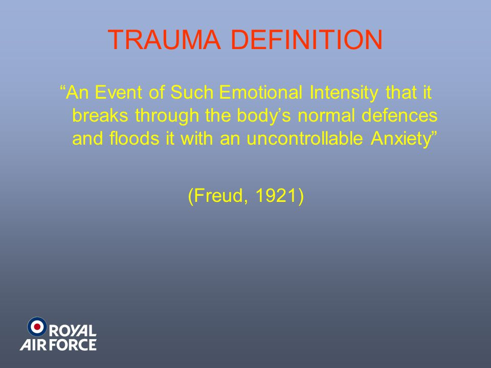 TRAUMA DEFINITION An Event of Such Emotional Intensity that it breaks through the body's normal defences and floods it with an uncontrollable Anxiety (Freud, 1921)