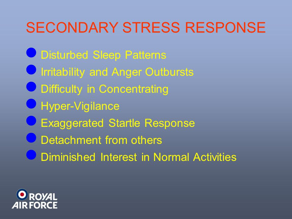 SECONDARY STRESS RESPONSE Disturbed Sleep Patterns Irritability and Anger Outbursts Difficulty in Concentrating Hyper-Vigilance Exaggerated Startle Response Detachment from others Diminished Interest in Normal Activities
