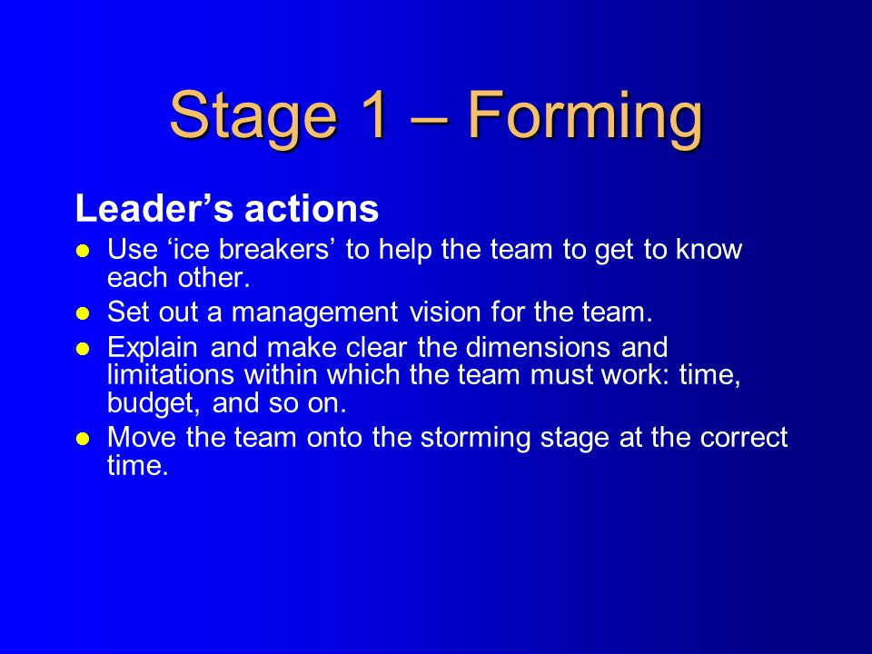 Stage 1 – Forming Leader's actions l Use 'ice breakers' to help the team to get to know each other. l Set out a management vision for the team. l Expl