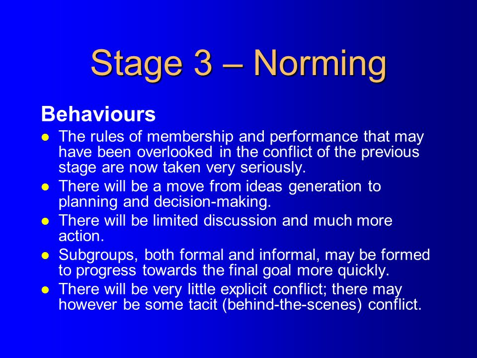Stage 3 – Norming Behaviours l The rules of membership and performance that may have been overlooked in the conflict of the previous stage are now tak