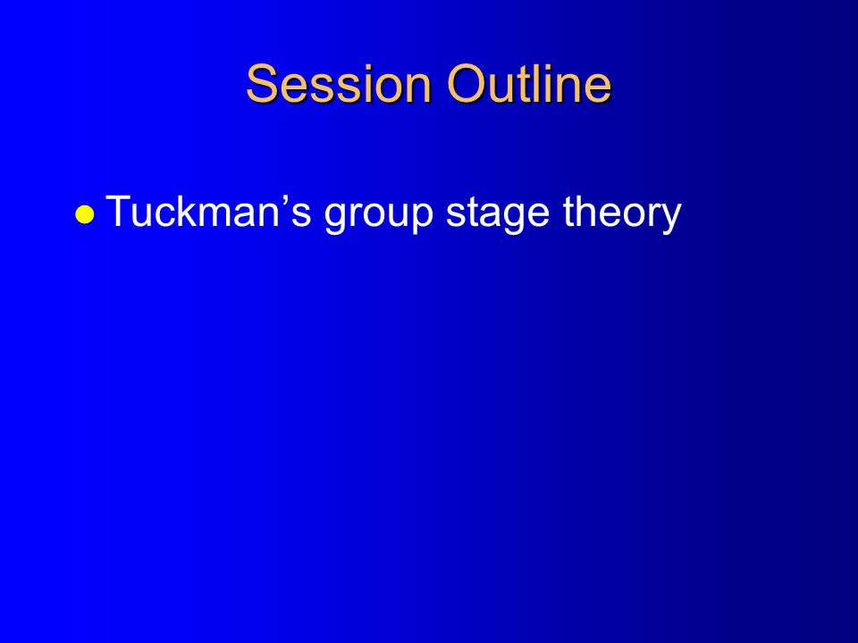 Session Outline l Tuckman's group stage theory