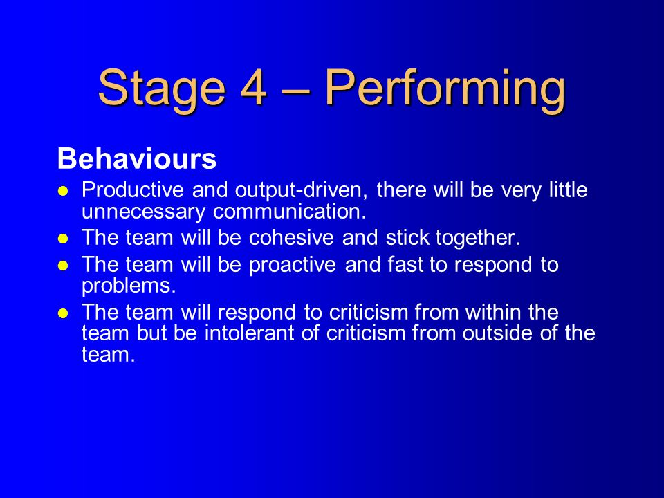 Stage 4 – Performing Behaviours l Productive and output-driven, there will be very little unnecessary communication. l The team will be cohesive and s