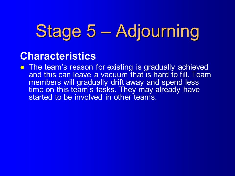 Stage 5 – Adjourning Characteristics l The team's reason for existing is gradually achieved and this can leave a vacuum that is hard to fill. Team mem