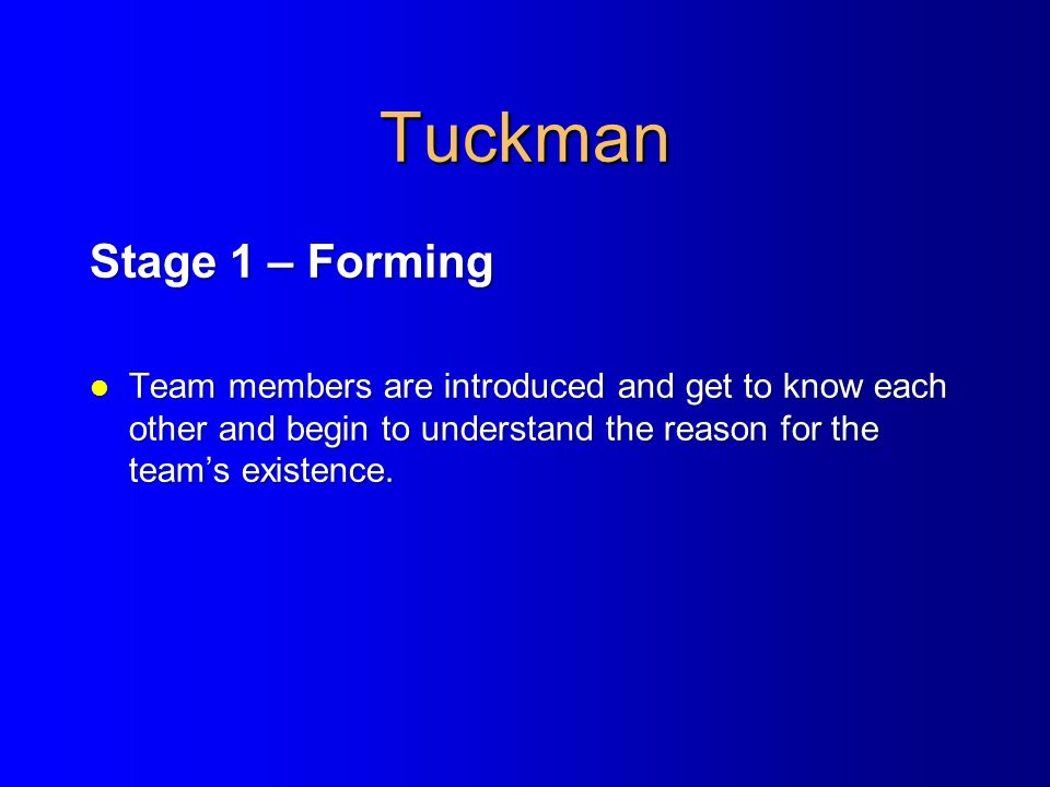 Tuckman Stage 1 – Forming l Team members are introduced and get to know each other and begin to understand the reason for the team's existence.