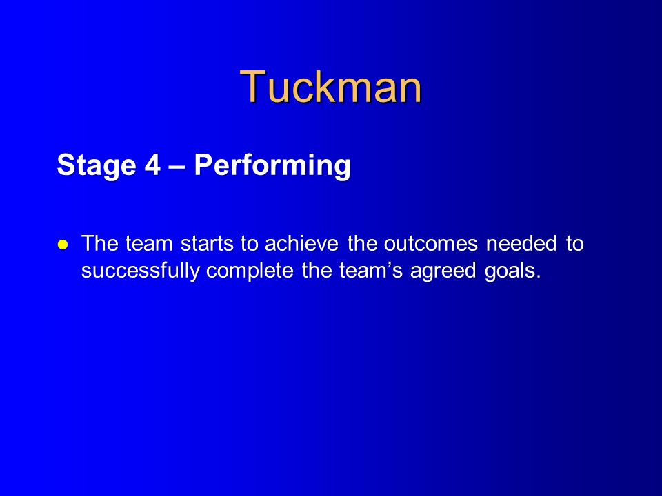 Tuckman Stage 4 – Performing l The team starts to achieve the outcomes needed to successfully complete the team's agreed goals.