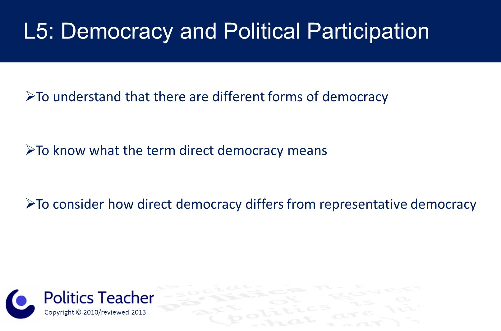 Copyright © 2010/reviewed 2013 L5: Democracy and Political Participation  To understand that there are different forms of democracy  To know what the term direct democracy means  To consider how direct democracy differs from representative democracy
