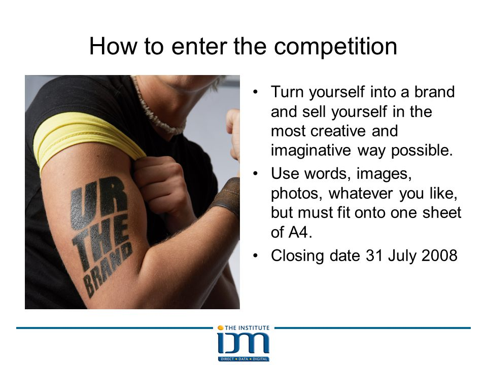 How to enter the competition Turn yourself into a brand and sell yourself in the most creative and imaginative way possible.