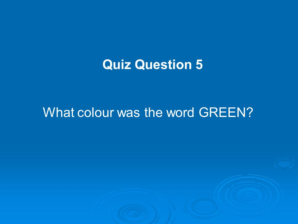 Quiz Question 5 What colour was the word GREEN