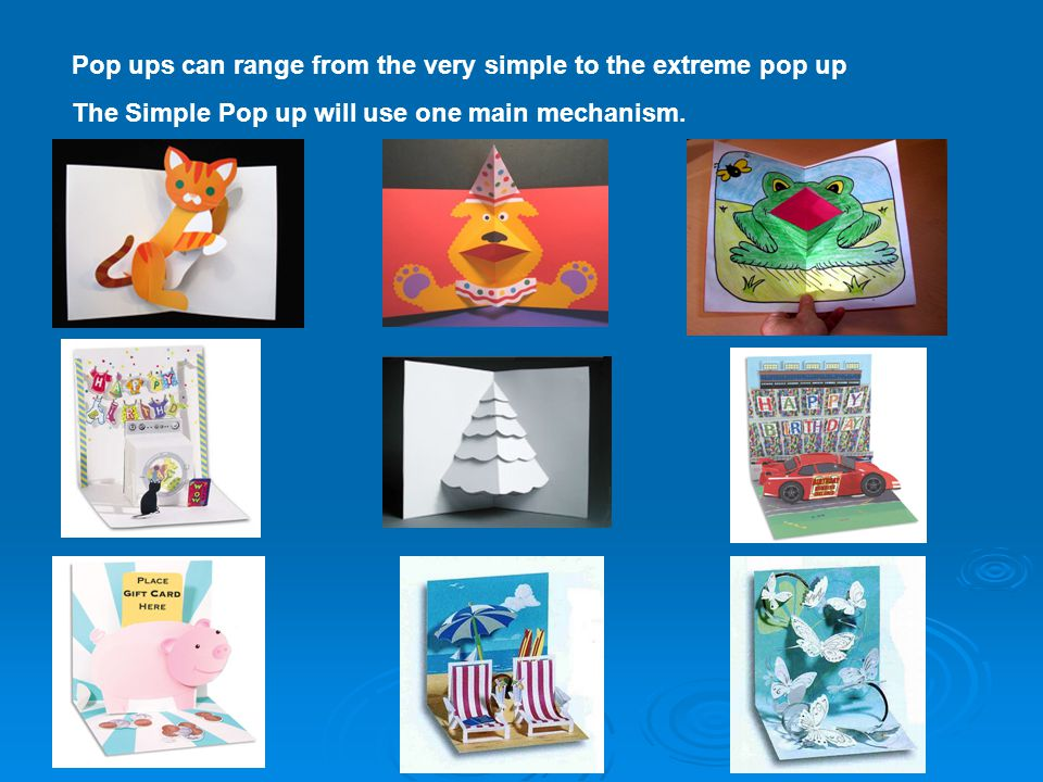 Pop ups can range from the very simple to the extreme pop up The Simple Pop up will use one main mechanism.