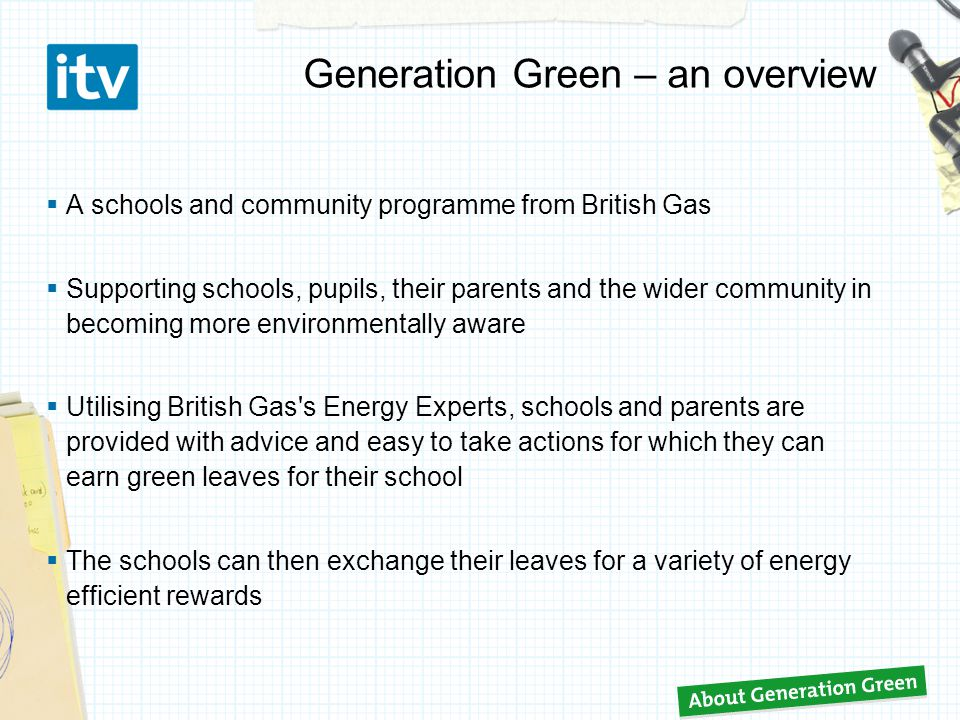 Generation Green – an overview  A schools and community programme from British Gas  Supporting schools, pupils, their parents and the wider community in becoming more environmentally aware  Utilising British Gas s Energy Experts, schools and parents are provided with advice and easy to take actions for which they can earn green leaves for their school  The schools can then exchange their leaves for a variety of energy efficient rewards