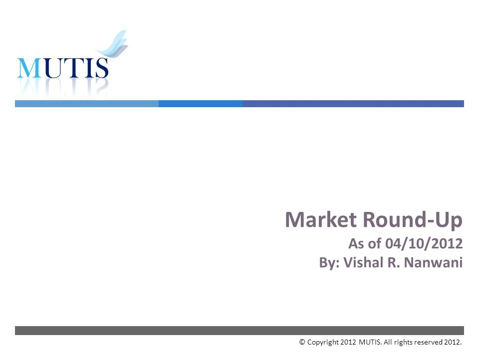 Market Round-Up As of 04/10/2012 By: Vishal R. Nanwani © Copyright 2012 MUTIS. All rights reserved 2012.