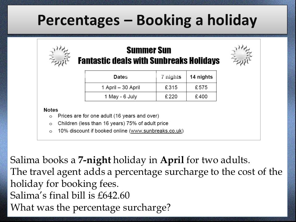 Percentages – Booking a holiday Salima books a 7-night holiday in April for two adults. The travel agent adds a percentage surcharge to the cost of th