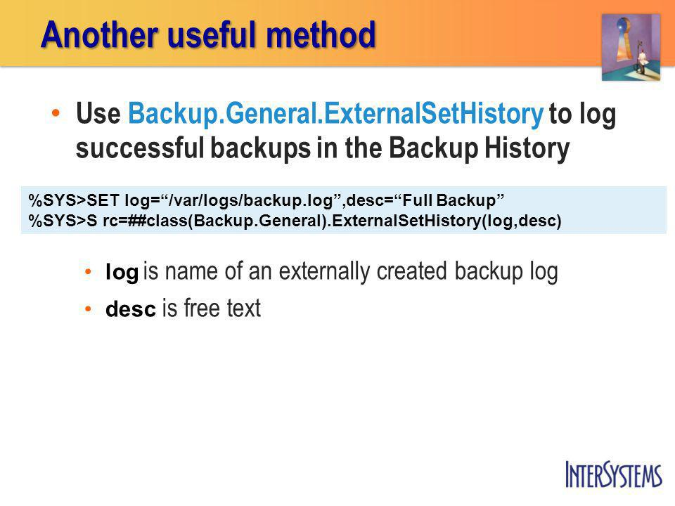 Use Backup.General.ExternalSetHistory to log successful backups in the Backup History log is name of an externally created backup log desc is free text Another useful method %SYS>SET log= /var/logs/backup.log ,desc= Full Backup %SYS>S rc=##class(Backup.General).ExternalSetHistory(log,desc)