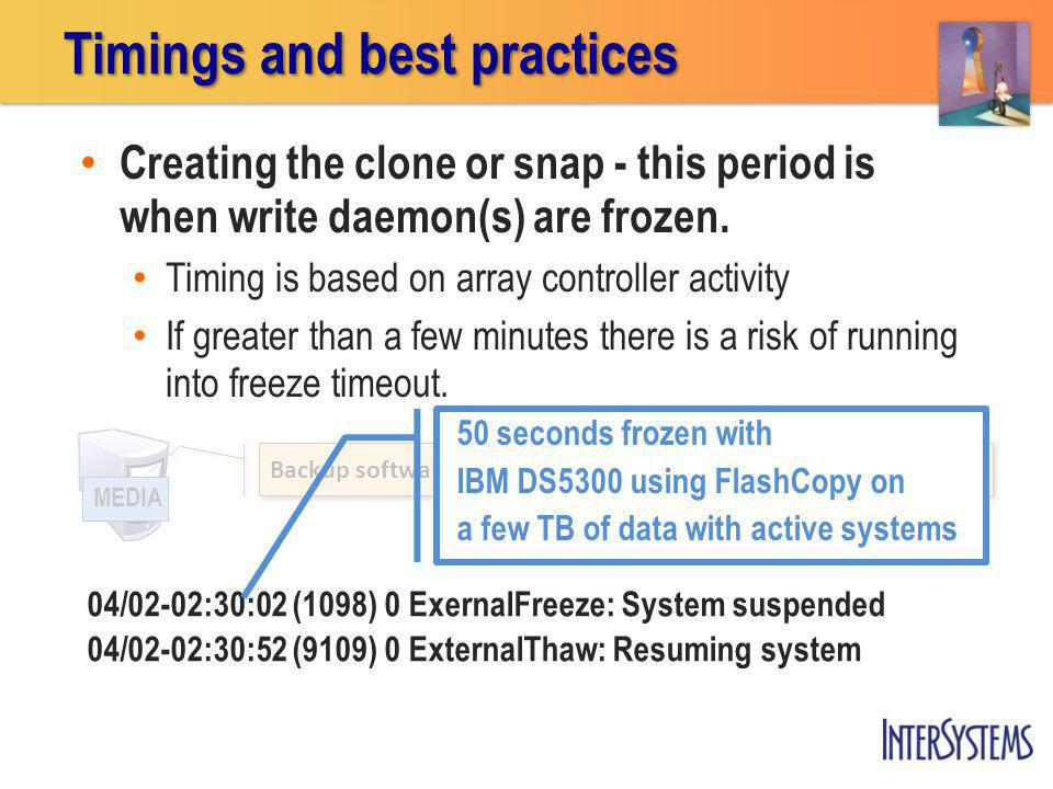 Timings and best practices Backup software initiates clone or snapshot of all Caché arrays MEDIA Creating the clone or snap - this period is when write daemon(s) are frozen.