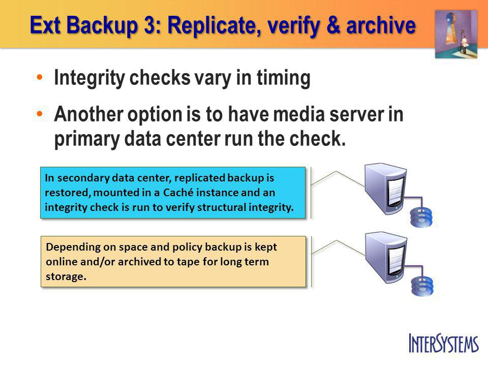 Ext Backup 3: Replicate, verify & archive In secondary data center, replicated backup is restored, mounted in a Caché instance and an integrity check is run to verify structural integrity.