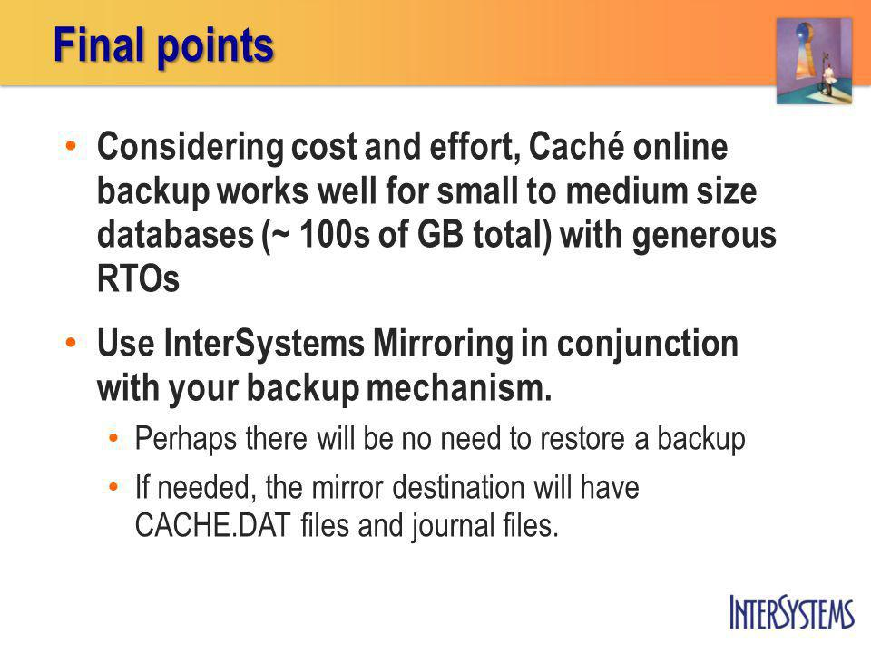 Considering cost and effort, Caché online backup works well for small to medium size databases (~ 100s of GB total) with generous RTOs Use InterSystems Mirroring in conjunction with your backup mechanism.