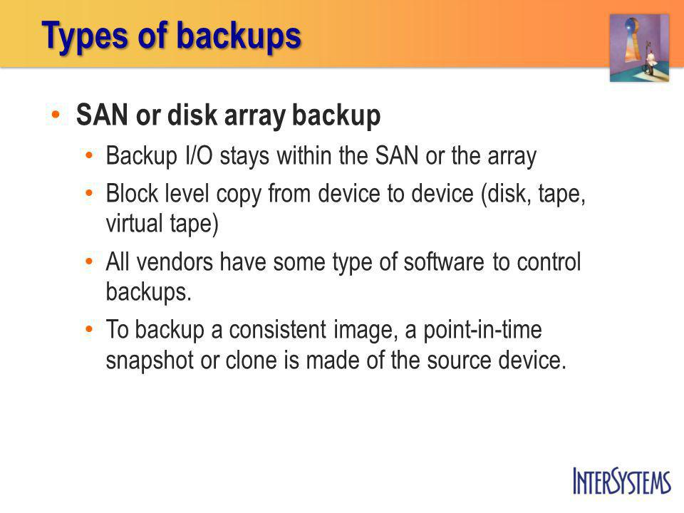 SAN or disk array backup Backup I/O stays within the SAN or the array Block level copy from device to device (disk, tape, virtual tape) All vendors have some type of software to control backups.