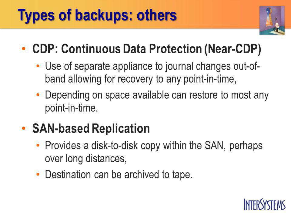 CDP: Continuous Data Protection (Near-CDP) Use of separate appliance to journal changes out-of- band allowing for recovery to any point-in-time, Depending on space available can restore to most any point-in-time.