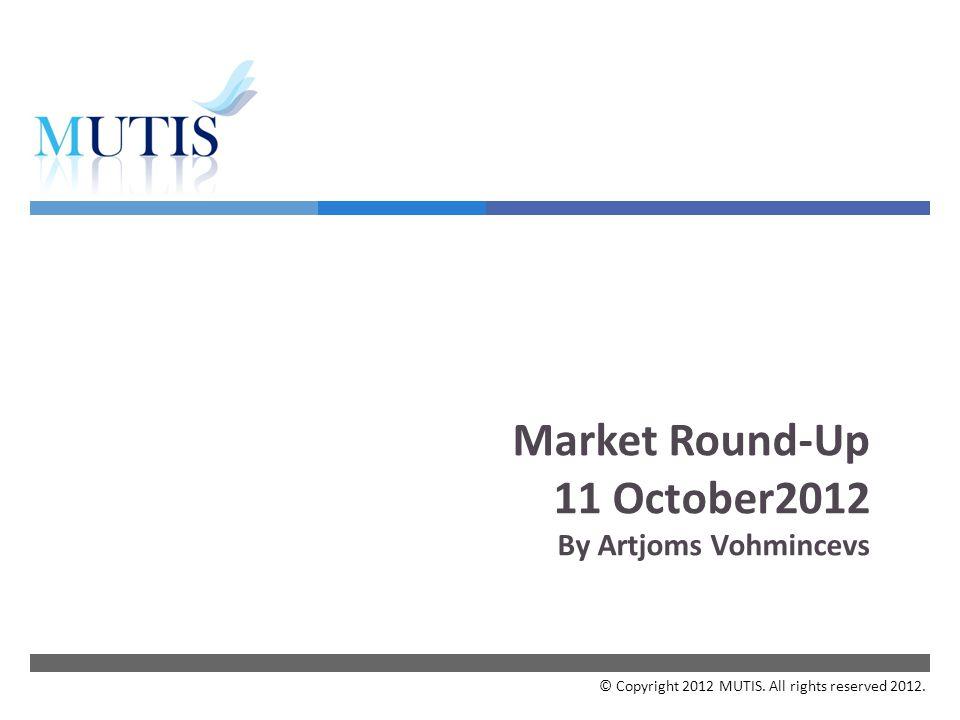  Market Round-Up 11 October2012 By Artjoms Vohmincevs © Copyright 2012 MUTIS.