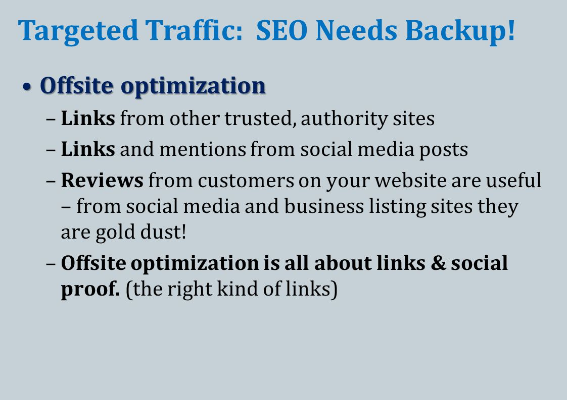 Offsite optimizationOffsite optimization –Links from other trusted, authority sites –Links and mentions from social media posts –Reviews from customers on your website are useful – from social media and business listing sites they are gold dust.